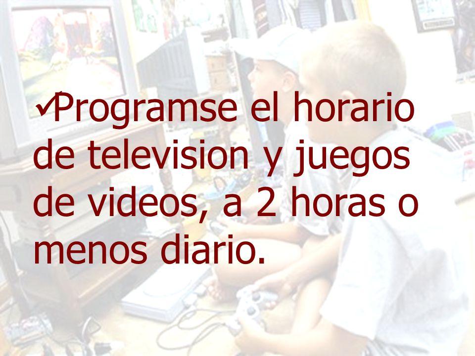 Programse el horario de television y juegos de videos, a 2 horas o menos diario.