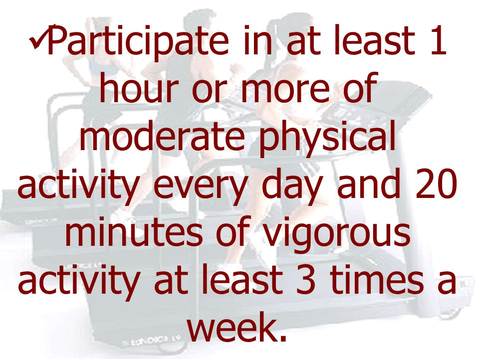 Participate in at least 1 hour or more of moderate physical activity every day and 20 minutes of vigorous activity at least 3 times a week.