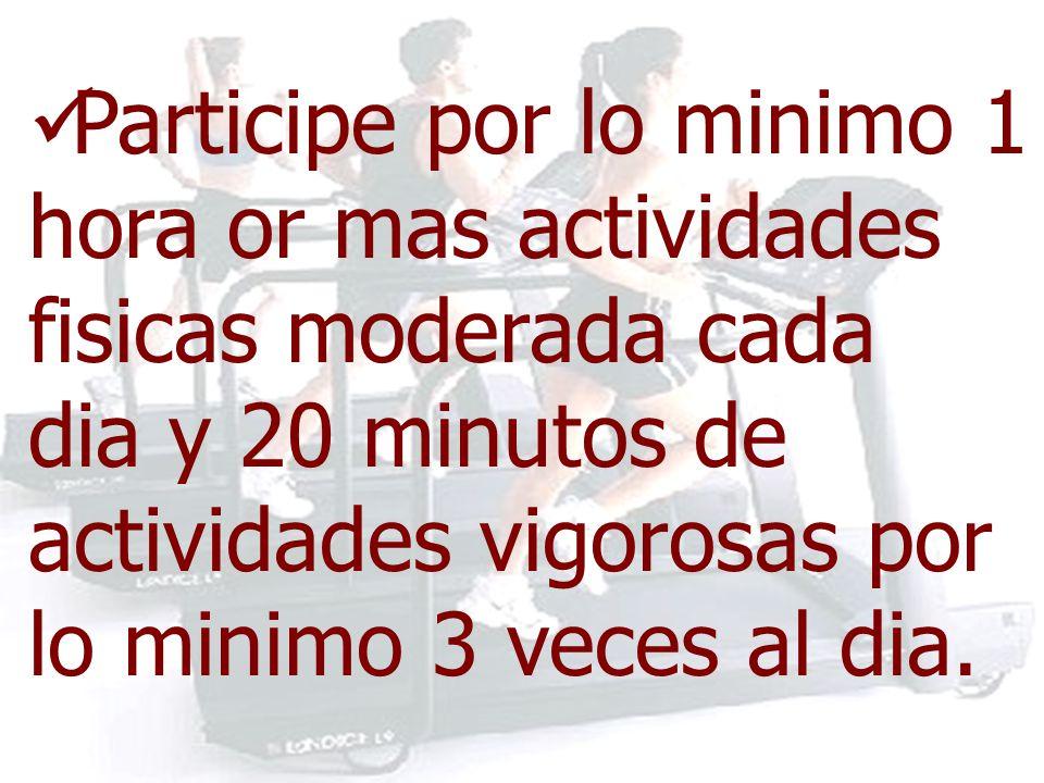 Participe por lo minimo 1 hora or mas actividades fisicas moderada cada dia y 20 minutos de actividades vigorosas por lo minimo 3 veces al dia.