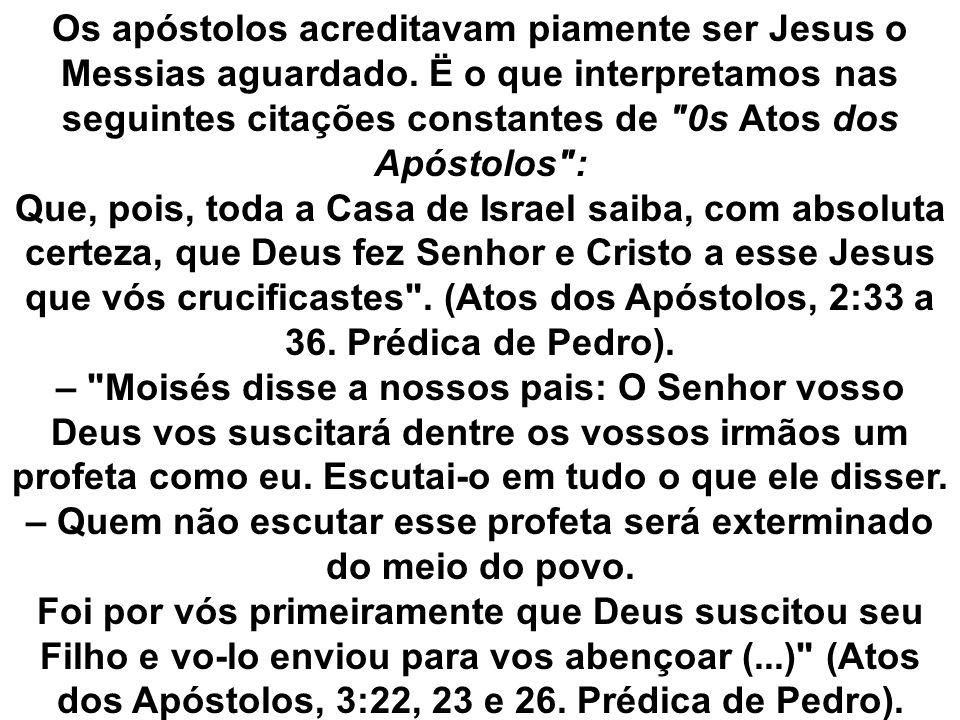 Os apóstolos acreditavam piamente ser Jesus o Messias aguardado. Ë o que interpretamos nas seguintes citações constantes de