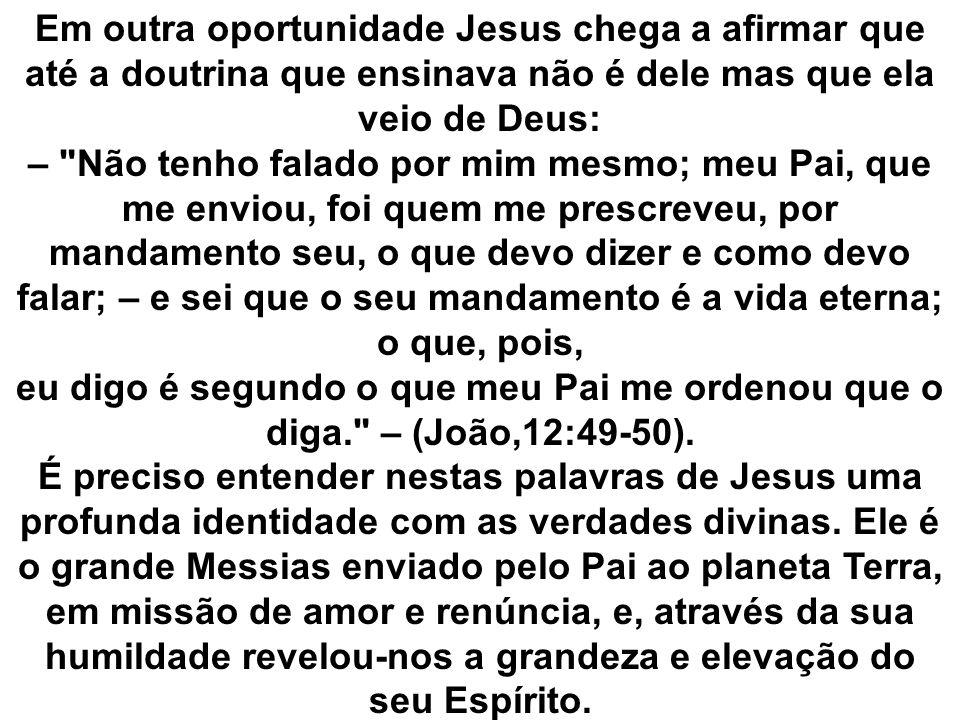 Em outra oportunidade Jesus chega a afirmar que até a doutrina que ensinava não é dele mas que ela veio de Deus: – Não tenho falado por mim mesmo; meu Pai, que me enviou, foi quem me prescreveu, por mandamento seu, o que devo dizer e como devo falar; – e sei que o seu mandamento é a vida eterna; o que, pois, eu digo é segundo o que meu Pai me ordenou que o diga. – (João,12:49-50).