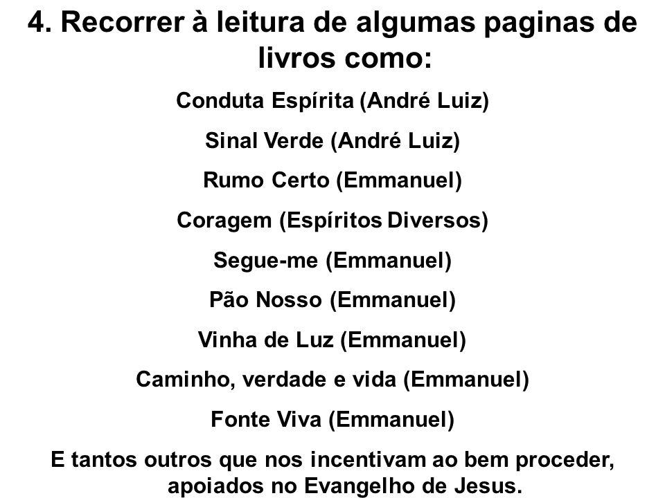 4. Recorrer à leitura de algumas paginas de livros como: Conduta Espírita (André Luiz) Sinal Verde (André Luiz) Rumo Certo (Emmanuel) Coragem (Espírit