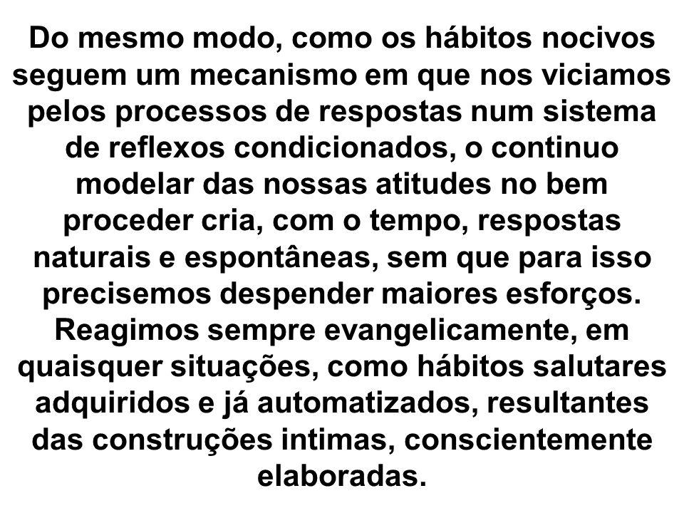 Do mesmo modo, como os hábitos nocivos seguem um mecanismo em que nos viciamos pelos processos de respostas num sistema de reflexos condicionados, o c