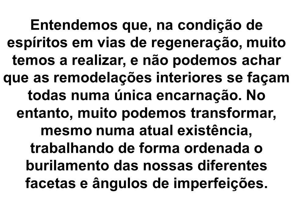 Entendemos que, na condição de espíritos em vias de regeneração, muito temos a realizar, e não podemos achar que as remodelações interiores se façam t