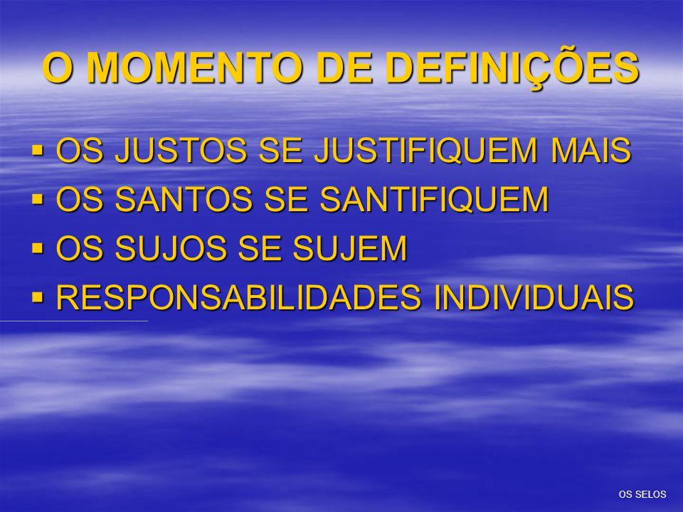 O MOMENTO DE DEFINIÇÕES  OS JUSTOS SE JUSTIFIQUEM MAIS  OS SANTOS SE SANTIFIQUEM  OS SUJOS SE SUJEM  RESPONSABILIDADES INDIVIDUAIS OS SELOS