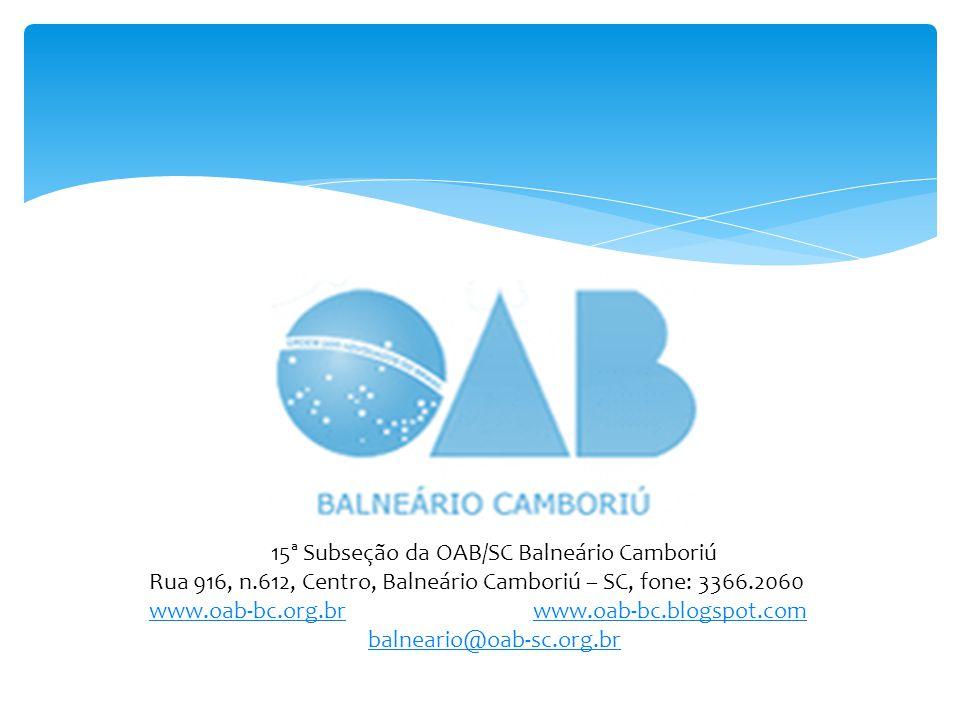15ª Subseção da OAB/SC Balneário Camboriú Rua 916, n.612, Centro, Balneário Camboriú – SC, fone: 3366.2060 www.oab-bc.org.brwww.oab-bc.org.br www.oab-