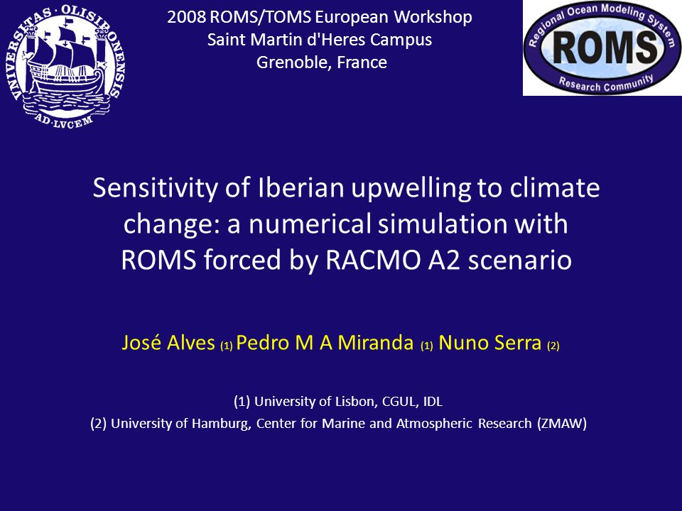 2008 ROMS/TOMS European Workshop Saint Martin d Heres Campus Grenoble, France (1) University of Lisbon, CGUL, IDL (2) University of Hamburg, Center for Marine and Atmospheric Research (ZMAW) Sensitivity of Iberian upwelling to climate change: a numerical simulation with ROMS forced by RACMO A2 scenario José Alves (1) Pedro M A Miranda (1) Nuno Serra (2)