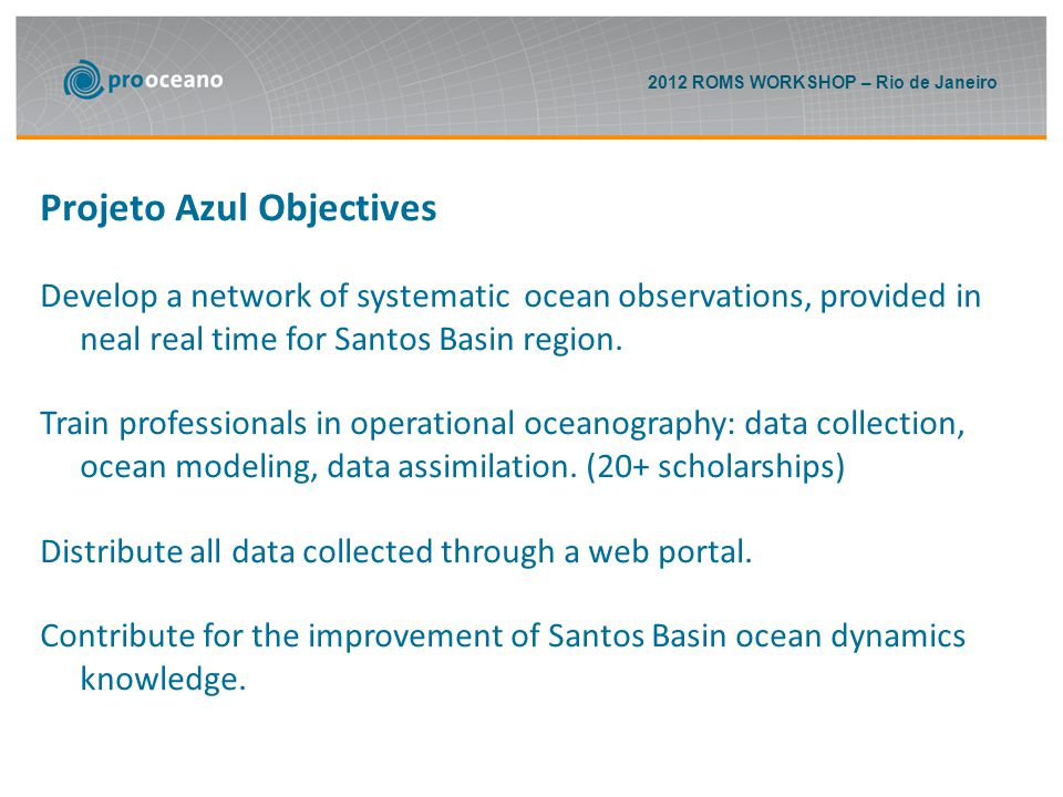 2012 ROMS WORKSHOP – Rio de Janeiro Projeto Azul Objectives Develop a network of systematic ocean observations, provided in neal real time for Santos