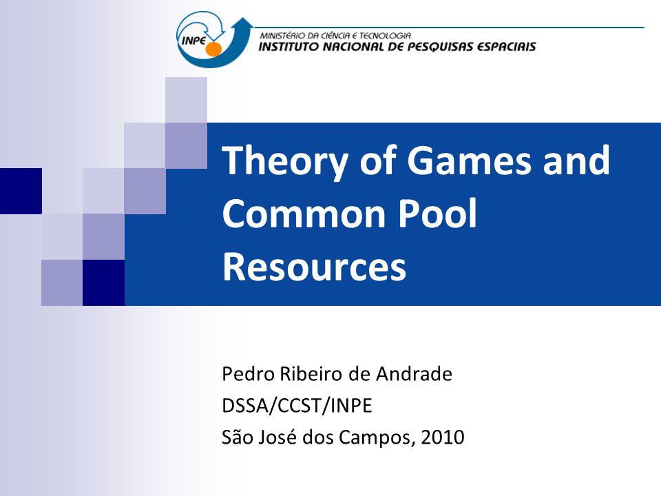 Theory of Games and Common Pool Resources Pedro Ribeiro de Andrade DSSA/CCST/INPE São José dos Campos, 2010