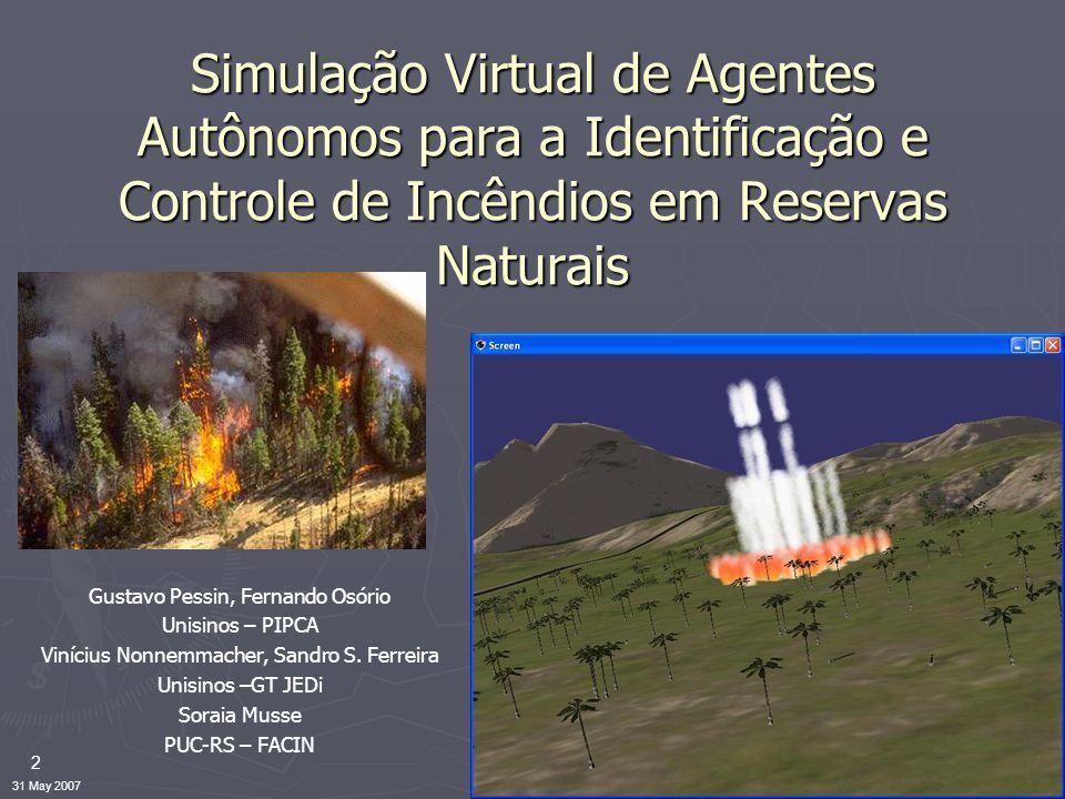 2 31 May 2007 Simulação Virtual de Agentes Autônomos para a Identificação e Controle de Incêndios em Reservas Naturais Gustavo Pessin, Fernando Osório Unisinos – PIPCA Vinícius Nonnemmacher, Sandro S.