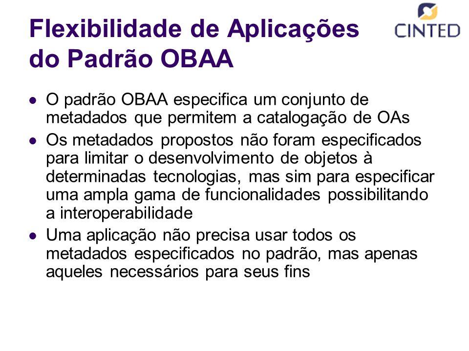 Flexibilidade de Aplicações do Padrão OBAA O padrão OBAA especifica um conjunto de metadados que permitem a catalogação de OAs Os metadados propostos não foram especificados para limitar o desenvolvimento de objetos à determinadas tecnologias, mas sim para especificar uma ampla gama de funcionalidades possibilitando a interoperabilidade Uma aplicação não precisa usar todos os metadados especificados no padrão, mas apenas aqueles necessários para seus fins