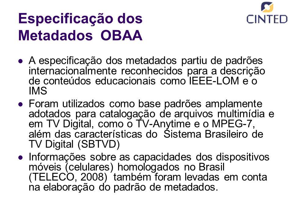 Especificação dos Metadados OBAA A especificação dos metadados partiu de padrões internacionalmente reconhecidos para a descrição de conteúdos educacionais como IEEE-LOM e o IMS Foram utilizados como base padrões amplamente adotados para catalogação de arquivos multimídia e em TV Digital, como o TV-Anytime e o MPEG-7, além das características do Sistema Brasileiro de TV Digital (SBTVD) Informações sobre as capacidades dos dispositivos móveis (celulares) homologados no Brasil (TELECO, 2008) também foram levadas em conta na elaboração do padrão de metadados.