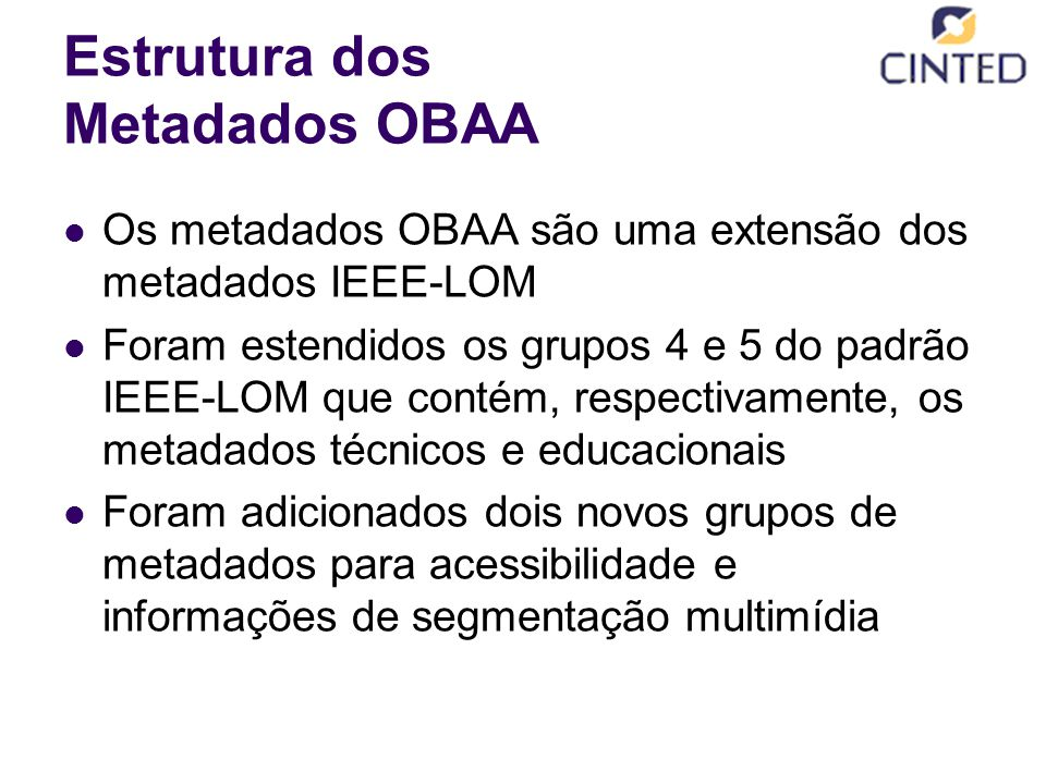 Estrutura dos Metadados OBAA Os metadados OBAA são uma extensão dos metadados IEEE-LOM Foram estendidos os grupos 4 e 5 do padrão IEEE-LOM que contém, respectivamente, os metadados técnicos e educacionais Foram adicionados dois novos grupos de metadados para acessibilidade e informações de segmentação multimídia