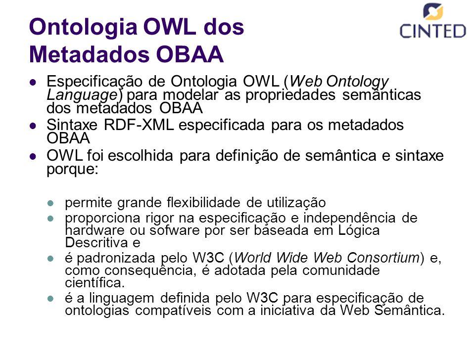 Ontologia OWL dos Metadados OBAA Especificação de Ontologia OWL (Web Ontology Language) para modelar as propriedades semânticas dos metadados OBAA Sintaxe RDF-XML especificada para os metadados OBAA OWL foi escolhida para definição de semântica e sintaxe porque: permite grande flexibilidade de utilização proporciona rigor na especificação e independência de hardware ou sofware por ser baseada em Lógica Descritiva e é padronizada pelo W3C (World Wide Web Consortium) e, como consequência, é adotada pela comunidade científica.