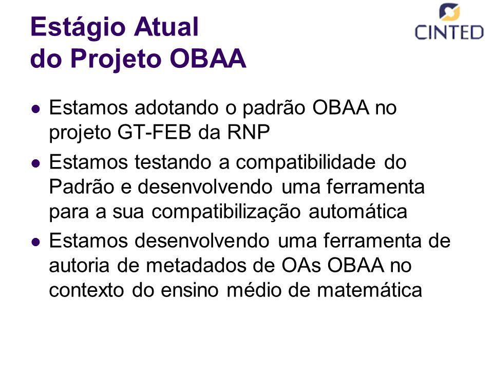 Estágio Atual do Projeto OBAA Estamos adotando o padrão OBAA no projeto GT-FEB da RNP Estamos testando a compatibilidade do Padrão e desenvolvendo uma ferramenta para a sua compatibilização automática Estamos desenvolvendo uma ferramenta de autoria de metadados de OAs OBAA no contexto do ensino médio de matemática