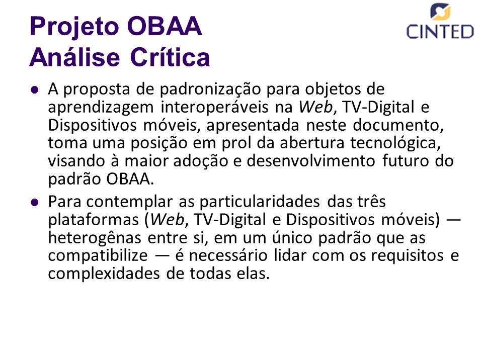 Projeto OBAA Análise Crítica A proposta de padronização para objetos de aprendizagem interoperáveis na Web, TV-Digital e Dispositivos móveis, apresentada neste documento, toma uma posição em prol da abertura tecnológica, visando à maior adoção e desenvolvimento futuro do padrão OBAA.