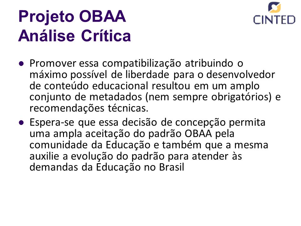 Projeto OBAA Análise Crítica Promover essa compatibilização atribuindo o máximo possível de liberdade para o desenvolvedor de conteúdo educacional resultou em um amplo conjunto de metadados (nem sempre obrigatórios) e recomendações técnicas.