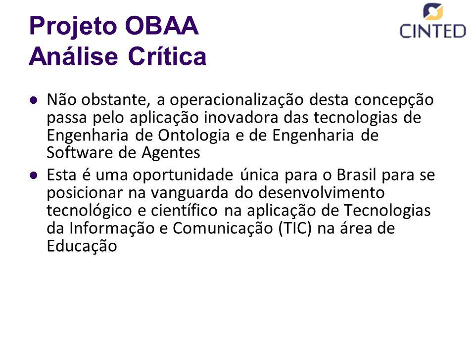 Projeto OBAA Análise Crítica Não obstante, a operacionalização desta concepção passa pelo aplicação inovadora das tecnologias de Engenharia de Ontologia e de Engenharia de Software de Agentes Esta é uma oportunidade única para o Brasil para se posicionar na vanguarda do desenvolvimento tecnológico e científico na aplicação de Tecnologias da Informação e Comunicação (TIC) na área de Educação