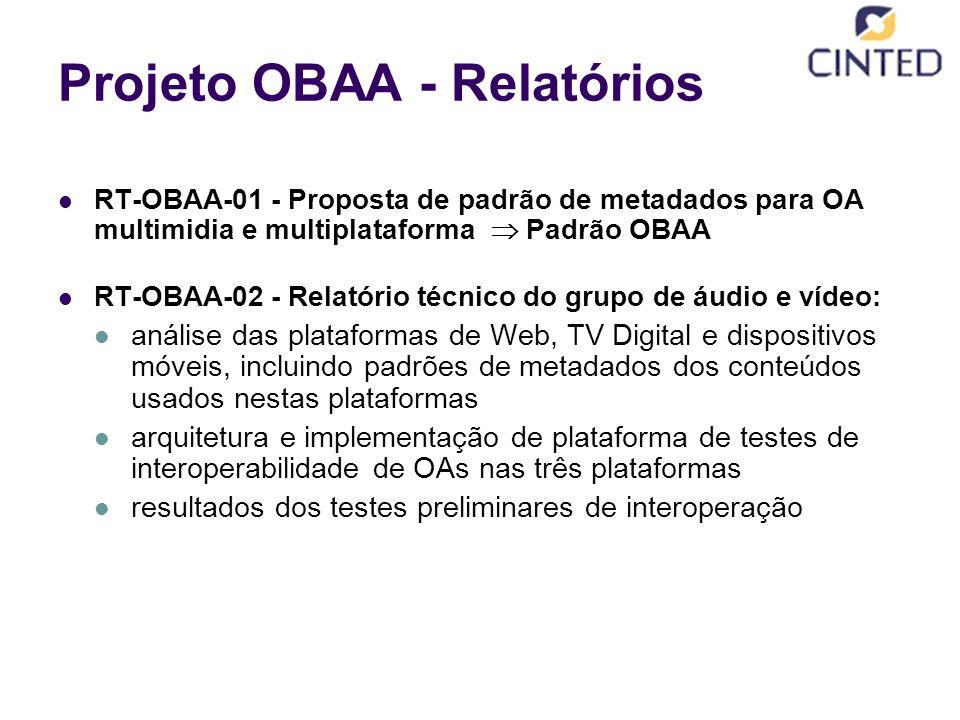 Projeto OBAA - Relatórios RT-OBAA-01 - Proposta de padrão de metadados para OA multimidia e multiplataforma  Padrão OBAA RT-OBAA-02 - Relatório técnico do grupo de áudio e vídeo: análise das plataformas de Web, TV Digital e dispositivos móveis, incluindo padrões de metadados dos conteúdos usados nestas plataformas arquitetura e implementação de plataforma de testes de interoperabilidade de OAs nas três plataformas resultados dos testes preliminares de interoperação