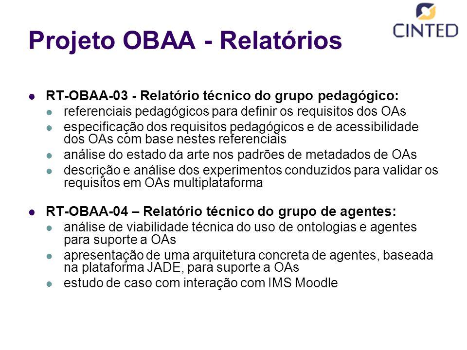 Projeto OBAA - Relatórios RT-OBAA-03 - Relatório técnico do grupo pedagógico: referenciais pedagógicos para definir os requisitos dos OAs especificação dos requisitos pedagógicos e de acessibilidade dos OAs com base nestes referenciais análise do estado da arte nos padrões de metadados de OAs descrição e análise dos experimentos conduzidos para validar os requisitos em OAs multiplataforma RT-OBAA-04 – Relatório técnico do grupo de agentes: análise de viabilidade técnica do uso de ontologias e agentes para suporte a OAs apresentação de uma arquitetura concreta de agentes, baseada na plataforma JADE, para suporte a OAs estudo de caso com interação com IMS Moodle