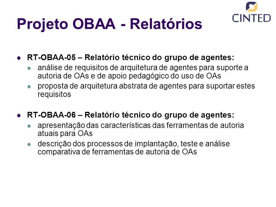 Projeto OBAA - Relatórios RT-OBAA-05 – Relatório técnico do grupo de agentes: análise de requisitos de arquitetura de agentes para suporte a autoria de OAs e de apoio pedagógico do uso de OAs proposta de arquitetura abstrata de agentes para suportar estes requisitos RT-OBAA-06 – Relatório técnico do grupo de agentes: apresentação das características das ferramentas de autoria atuais para OAs descrição dos processos de implantação, teste e análise comparativa de ferramentas de autoria de OAs