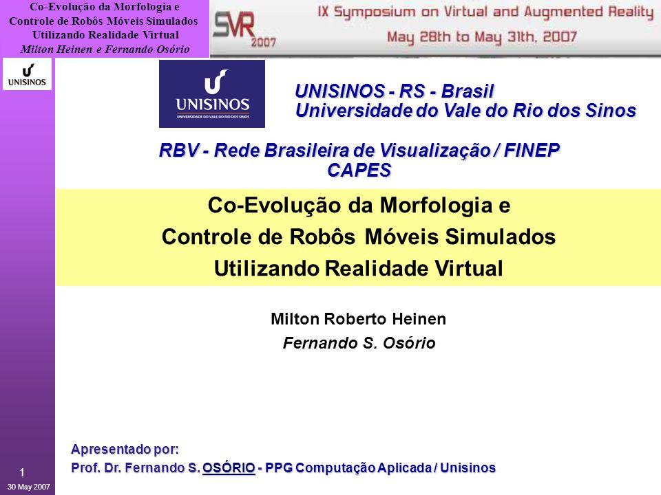 Co-Evolução da Morfologia e Controle de Robôs Móveis Simulados Utilizando Realidade Virtual Milton Heinen e Fernando Osório 30 May 2007 2 1.Motivação / Histórico > Robôs Articulados 2.Simulação Virtual Realística > Simulação Física: Sensores, Cinemática, Dinâmica, Corpos Rígidos Articulados 3.LegGen - Robôs com Pernas > Simulador + Algoritmos Genéticos > Evolução do controle das articulações > Resultados das simulações 4.Evolução da Morfologia > Resultados das simulações 5.Conclusões e Perspectivas Agenda