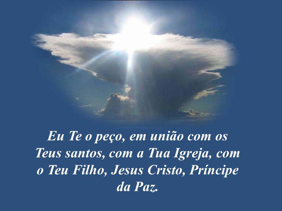Eu Te o peço, em união com os Teus santos, com a Tua Igreja, com o Teu Filho, Jesus Cristo, Príncipe da Paz.