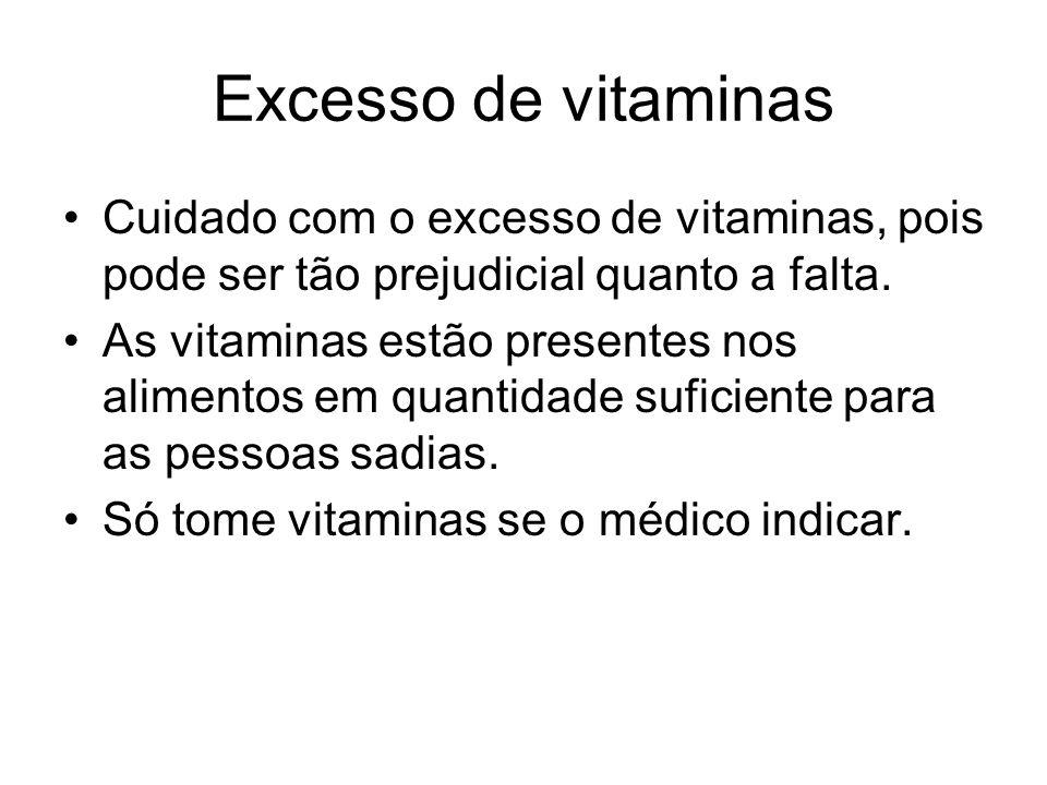 Excesso de vitaminas Cuidado com o excesso de vitaminas, pois pode ser tão prejudicial quanto a falta. As vitaminas estão presentes nos alimentos em q