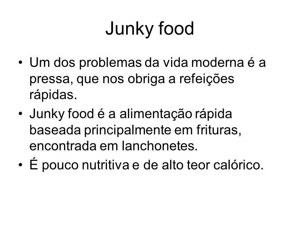 Junky food Um dos problemas da vida moderna é a pressa, que nos obriga a refeições rápidas. Junky food é a alimentação rápida baseada principalmente e