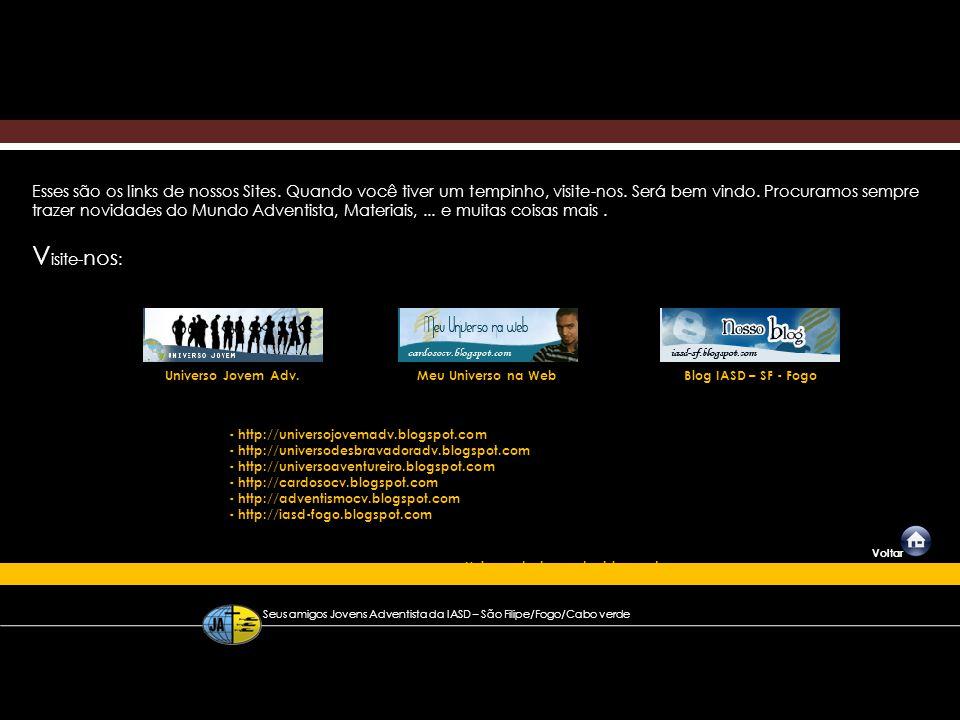 Seus amigos Jovens Adventista da IASD – São Filipe/Fogo/Cabo verde Voltar Esses são os links de nossos Sites. Quando você tiver um tempinho, visite-no
