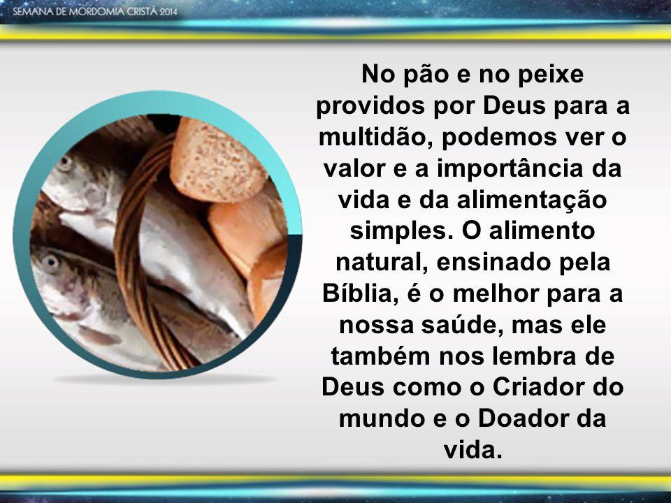 No pão e no peixe providos por Deus para a multidão, podemos ver o valor e a importância da vida e da alimentação simples. O alimento natural, ensinad