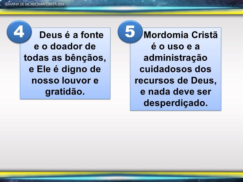Deus é a fonte e o doador de todas as bênçãos, e Ele é digno de nosso louvor e gratidão. 4 4 Mordomia Cristã é o uso e a administração cuidadosos dos