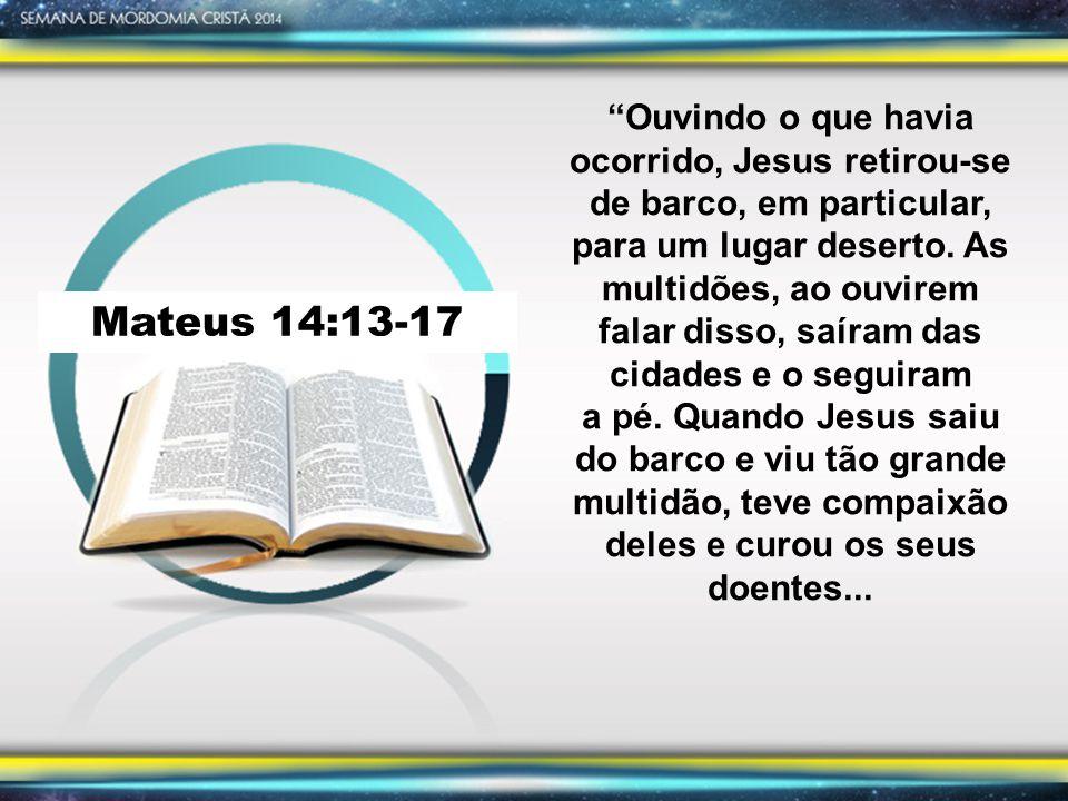 Mateus 14:13-17 Ouvindo o que havia ocorrido, Jesus retirou-se de barco, em particular, para um lugar deserto.
