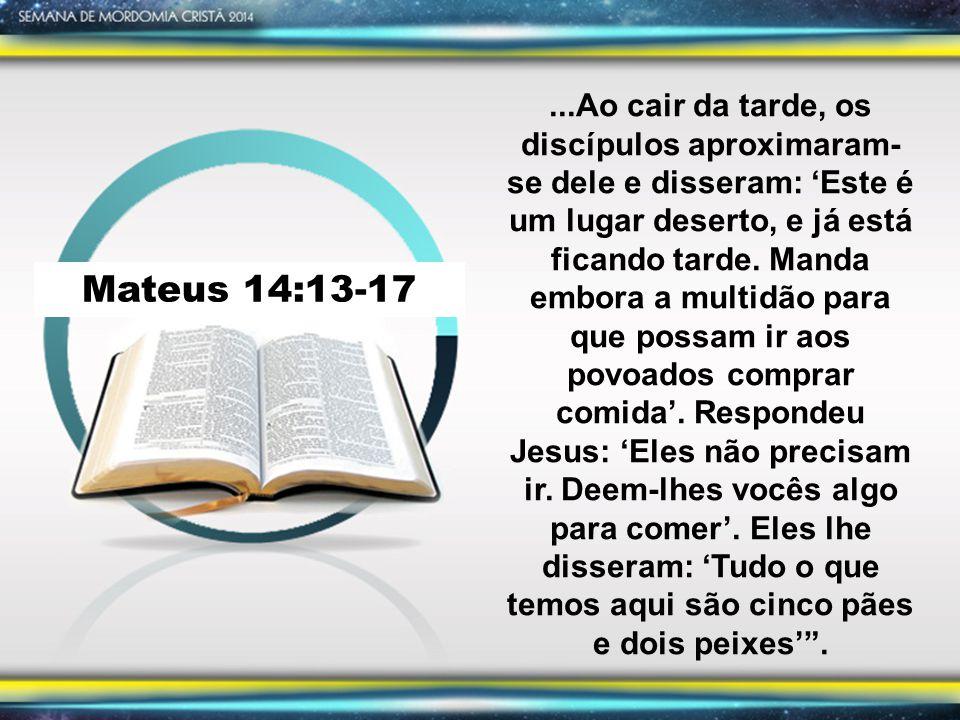 Mateus 14:13-17...Ao cair da tarde, os discípulos aproximaram- se dele e disseram: 'Este é um lugar deserto, e já está ficando tarde.