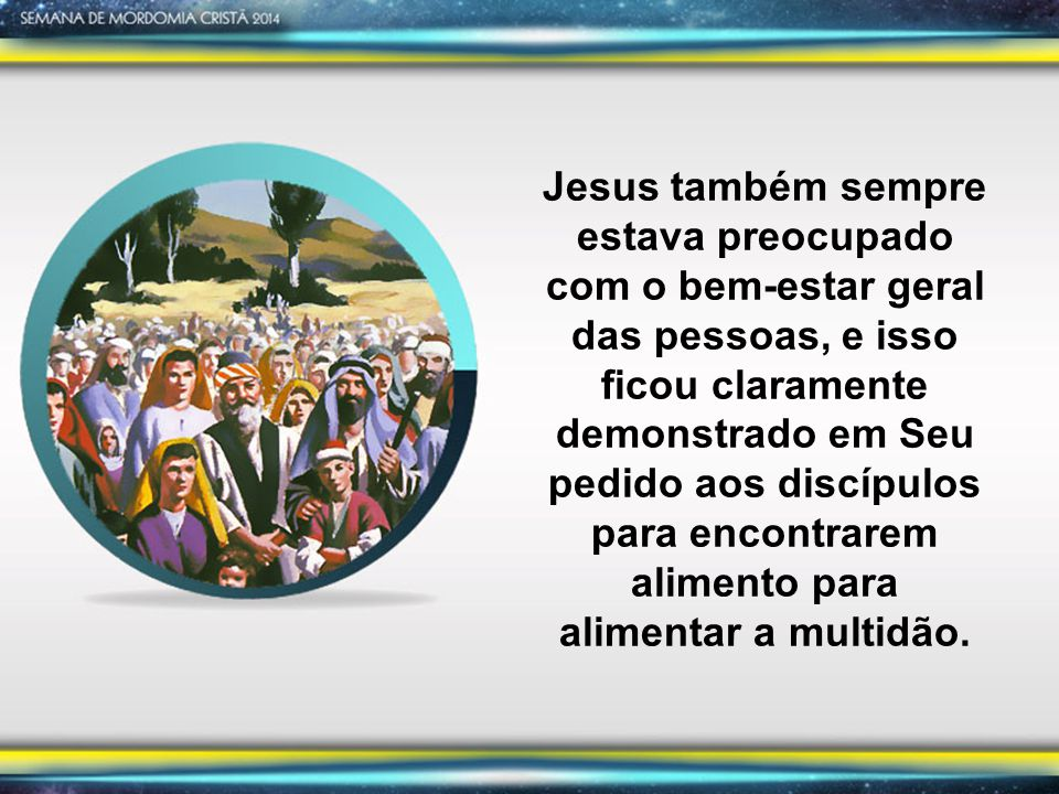Jesus também sempre estava preocupado com o bem-estar geral das pessoas, e isso ficou claramente demonstrado em Seu pedido aos discípulos para encontrarem alimento para alimentar a multidão.