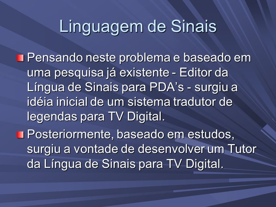 Linguagem de Sinais Pensando neste problema e baseado em uma pesquisa já existente - Editor da Língua de Sinais para PDA's - surgiu a idéia inicial de um sistema tradutor de legendas para TV Digital.