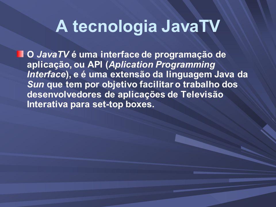 A tecnologia JavaTV O JavaTV é uma interface de programação de aplicação, ou API (Aplication Programming Interface), e é uma extensão da linguagem Java da Sun que tem por objetivo facilitar o trabalho dos desenvolvedores de aplicações de Televisão Interativa para set-top boxes.