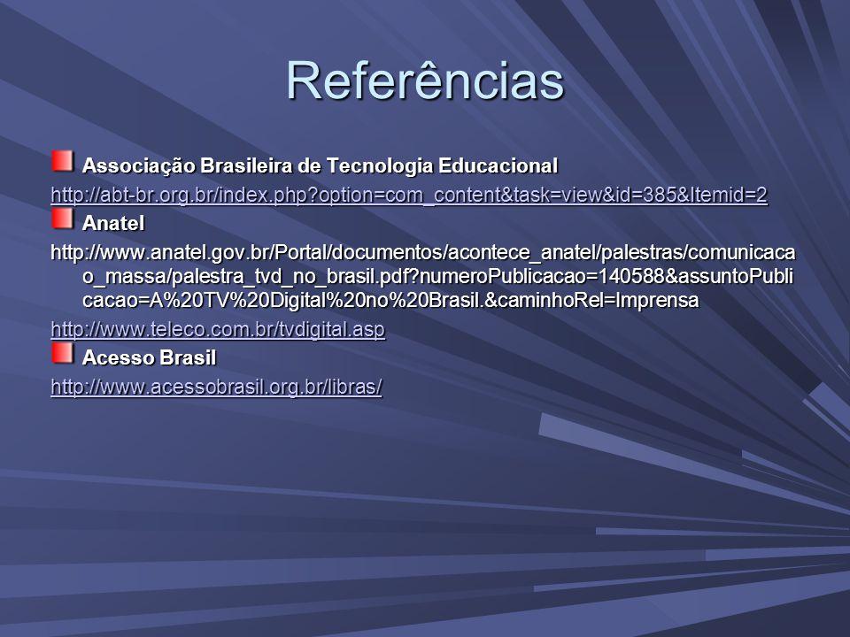 Referências Associação Brasileira de Tecnologia Educacional http://abt-br.org.br/index.php option=com_content&task=view&id=385&Itemid=2 Anatel http://www.anatel.gov.br/Portal/documentos/acontece_anatel/palestras/comunicaca o_massa/palestra_tvd_no_brasil.pdf numeroPublicacao=140588&assuntoPubli cacao=A%20TV%20Digital%20no%20Brasil.&caminhoRel=Imprensa http://www.teleco.com.br/tvdigital.asp Acesso Brasil http://www.acessobrasil.org.br/libras/