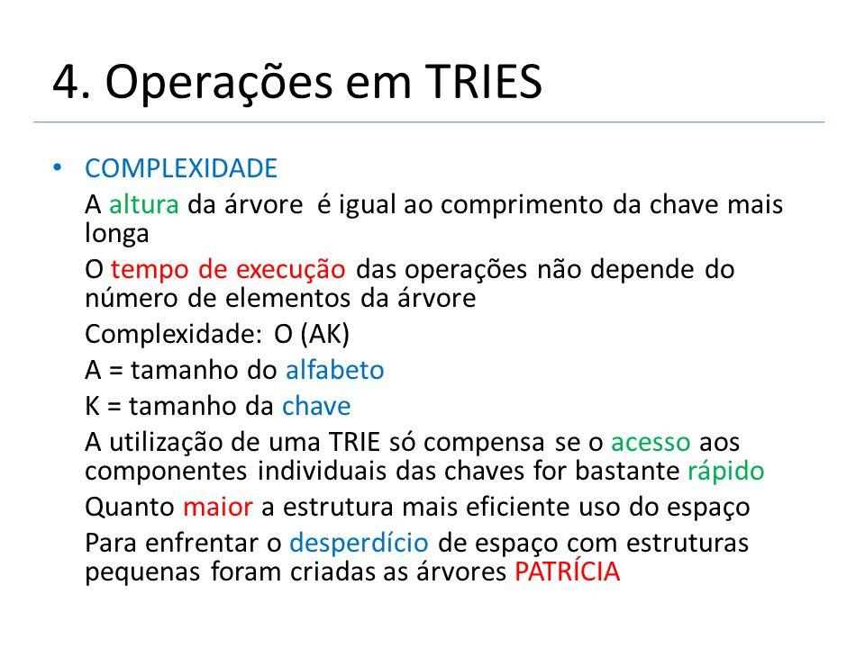 4. Operações em TRIES COMPLEXIDADE A altura da árvore é igual ao comprimento da chave mais longa O tempo de execução das operações não depende do núme