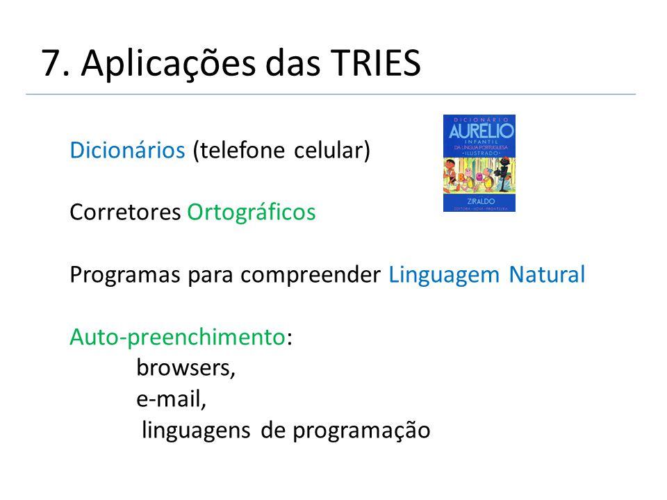 7. Aplicações das TRIES Dicionários (telefone celular) Corretores Ortográficos Programas para compreender Linguagem Natural Auto-preenchimento: browse