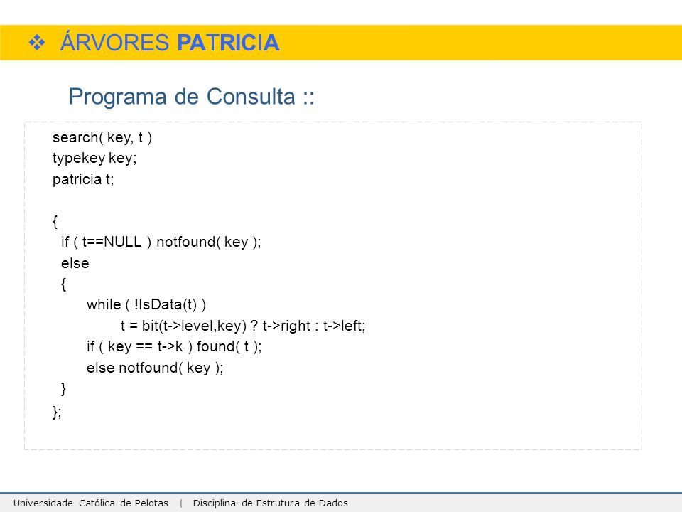 Universidade Católica de Pelotas | Disciplina de Estrutura de Dados  ÁRVORES PATRICIA Programa de Consulta :: search( key, t ) typekey key; patricia