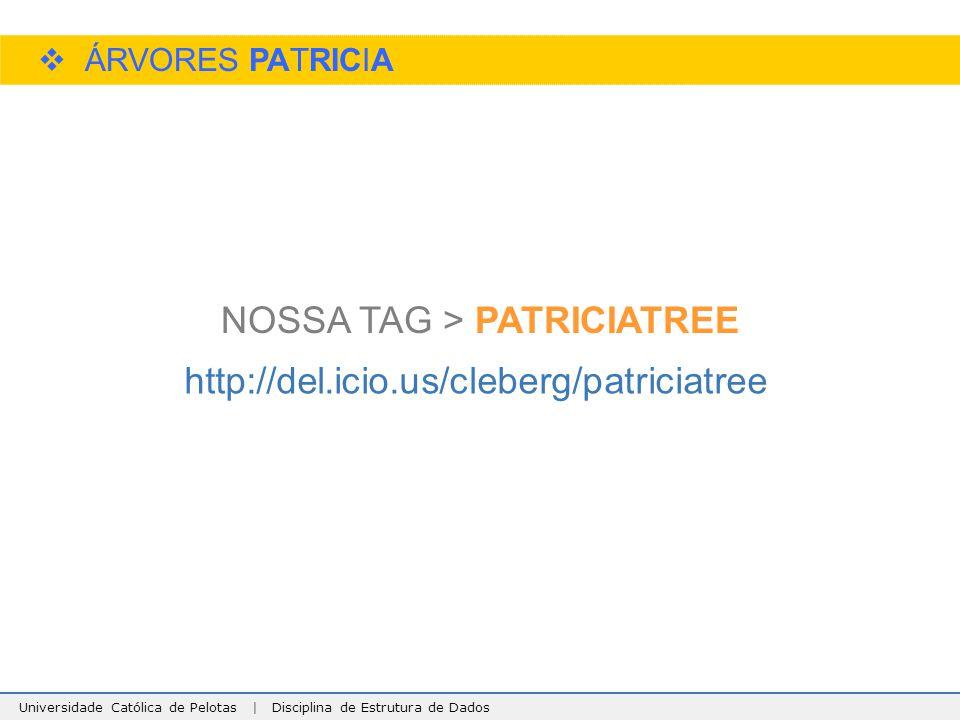 Universidade Católica de Pelotas | Disciplina de Estrutura de Dados  ÁRVORES PATRICIA http://del.icio.us/cleberg/patriciatree NOSSA TAG > PATRICIATRE