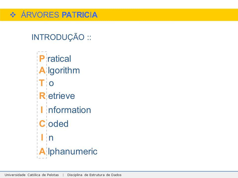 Universidade Católica de Pelotas | Disciplina de Estrutura de Dados  ÁRVORES PATRICIA INTRODUÇÃO :: P ratical A lgorithm T o R etrieve A lphanumeric