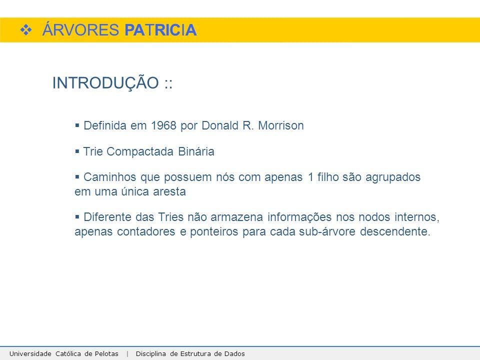 Universidade Católica de Pelotas | Disciplina de Estrutura de Dados  ÁRVORES PATRICIA INTRODUÇÃO ::  Definida em 1968 por Donald R. Morrison  Trie