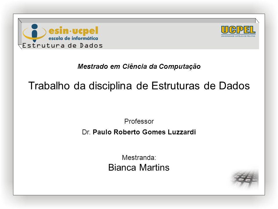 Mestrado em Ciência da Computação Trabalho da disciplina de Estruturas de Dados Professor Dr. Paulo Roberto Gomes Luzzardi Mestranda: Bianca Martins