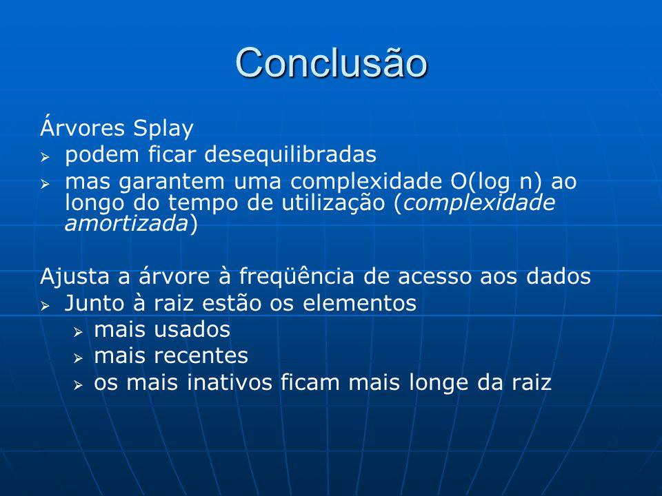 Conclusão Árvores Splay   podem ficar desequilibradas   mas garantem uma complexidade O(log n) ao longo do tempo de utilização (complexidade amort