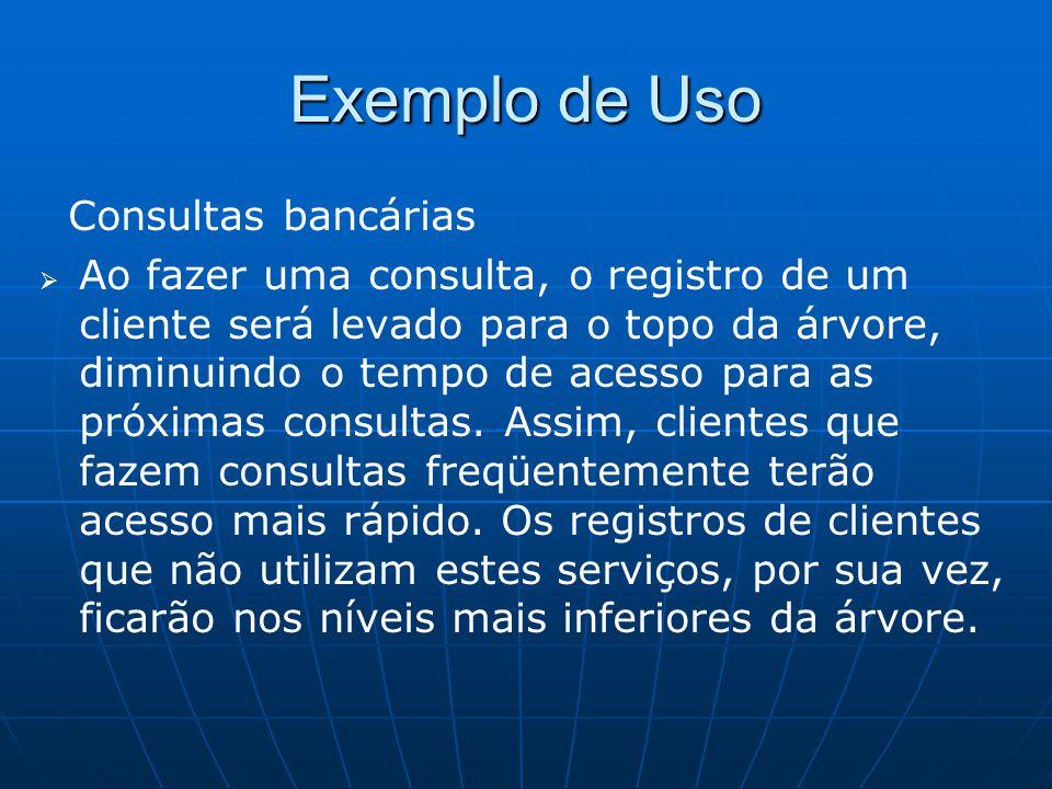 Exemplo de Uso Consultas bancárias   Ao fazer uma consulta, o registro de um cliente será levado para o topo da árvore, diminuindo o tempo de acesso