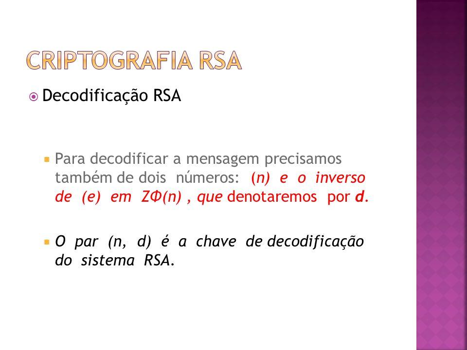  Decodificação RSA  Para decodificar a mensagem precisamos também de dois números: (n) e o inverso de (e) em ZΦ(n), que denotaremos por d.