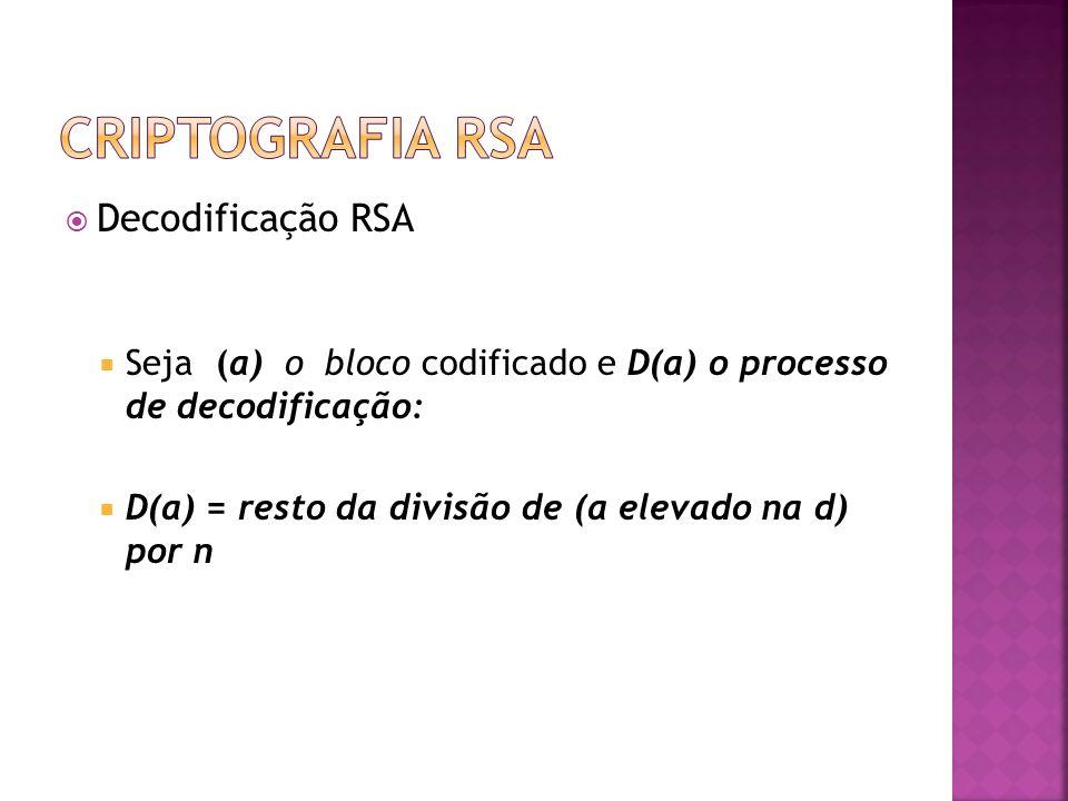  Decodificação RSA  Seja (a) o bloco codificado e D(a) o processo de decodificação:  D(a) = resto da divisão de (a elevado na d) por n
