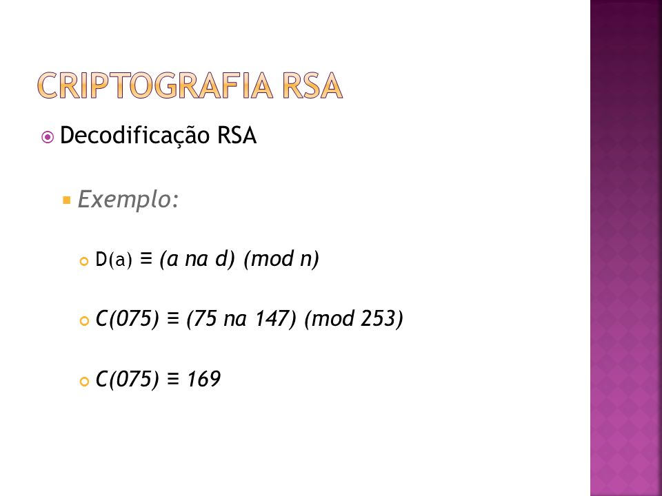  Decodificação RSA  Exemplo: D(a) ≡ (a na d) (mod n) C(075) ≡ (75 na 147) (mod 253) C(075) ≡ 169